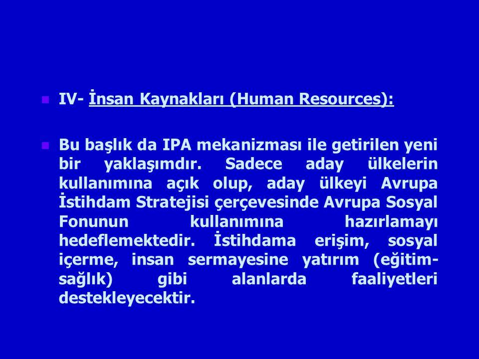 IV- İnsan Kaynakları (Human Resources): Bu başlık da IPA mekanizması ile getirilen yeni bir yaklaşımdır.