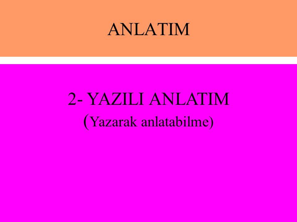 ANLATIM 2- YAZILI ANLATIM ( Yazarak anlatabilme)