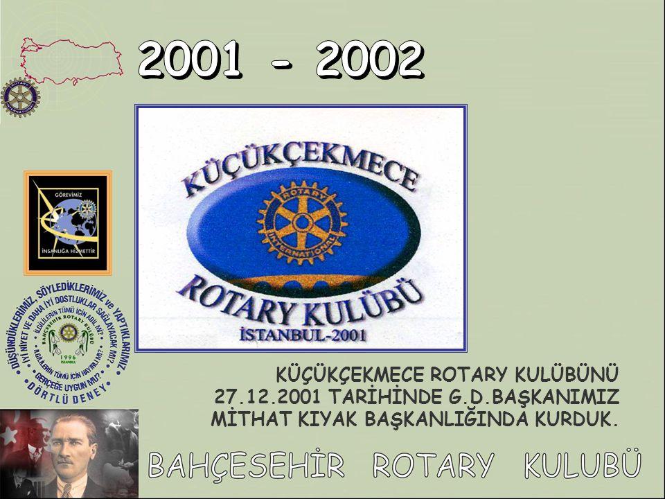 KÜÇÜKÇEKMECE ROTARY KULÜBÜNÜ 27.12.2001 TARİHİNDE G.D.BAŞKANIMIZ MİTHAT KIYAK BAŞKANLIĞINDA KURDUK.