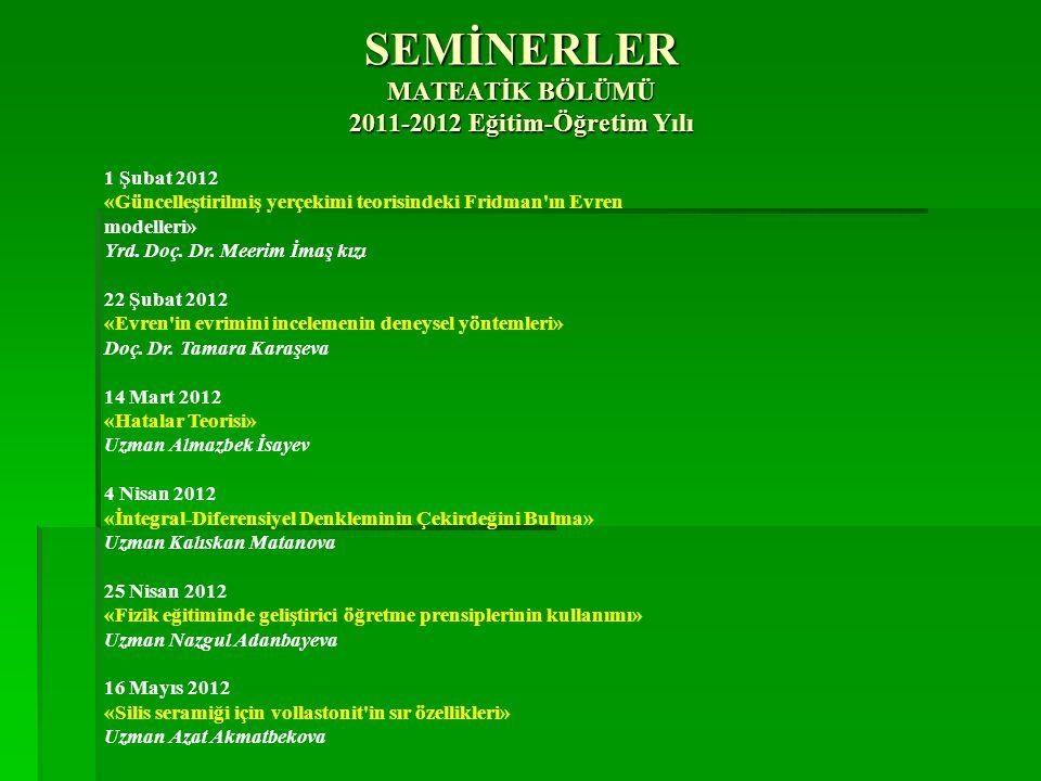 1 Şubat 2012 «Güncelleştirilmiş yerçekimi teorisindeki Fridman'ın Evren modelleri» Yrd. Doç. Dr. Meerim İmaş kızı 22 Şubat 2012 «Evren'in evrimini inc