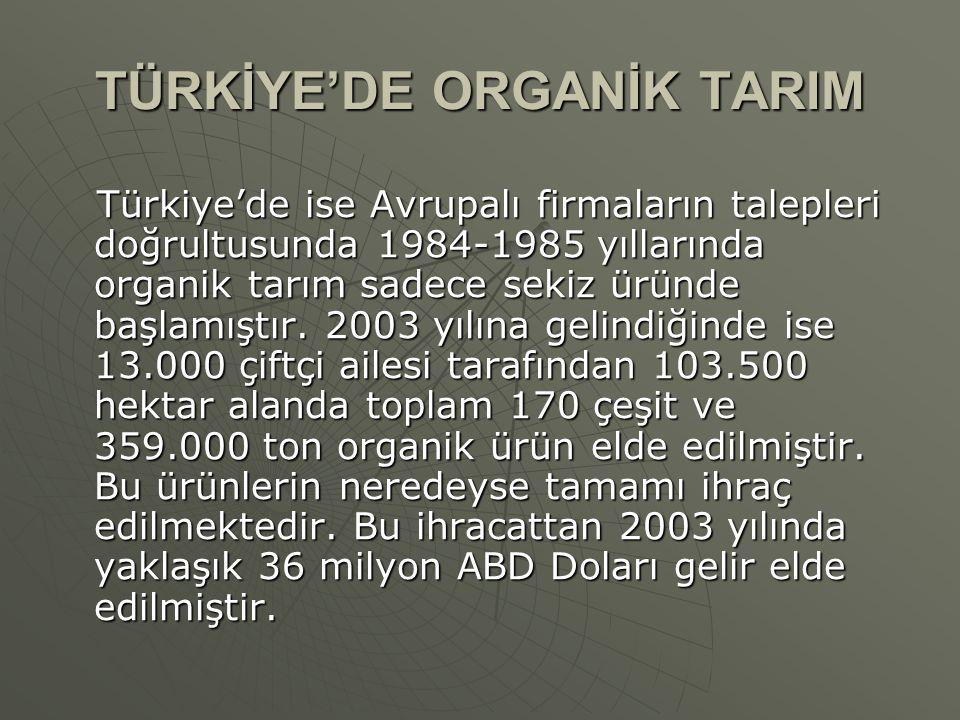 TÜRKİYE'DE ORGANİK TARIM Türkiye'de ise Avrupalı firmaların talepleri doğrultusunda 1984-1985 yıllarında organik tarım sadece sekiz üründe başlamıştır.