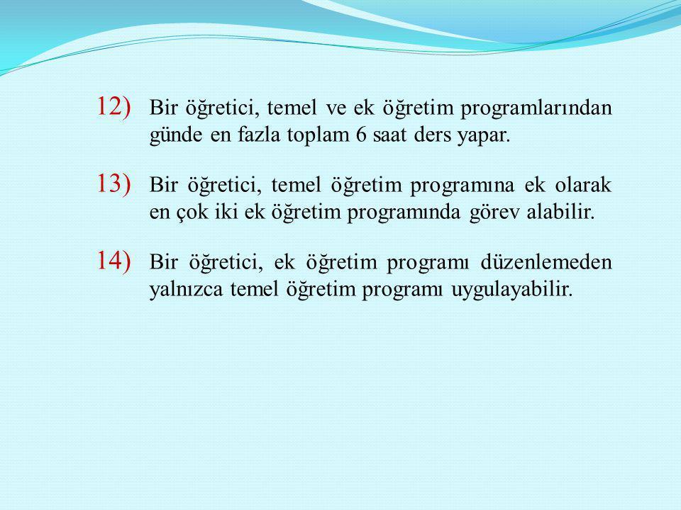12) Bir öğretici, temel ve ek öğretim programlarından günde en fazla toplam 6 saat ders yapar. 13) Bir öğretici, temel öğretim programına ek olarak en