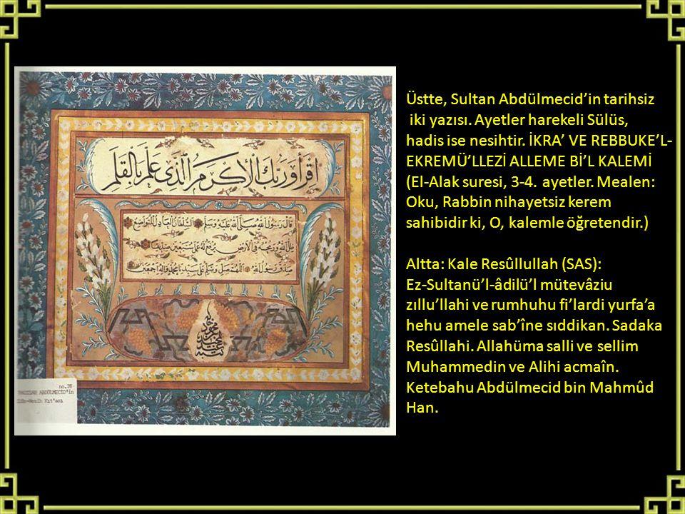 Üstte, Sultan Abdülmecid'in tarihsiz iki yazısı. Ayetler harekeli Sülüs, hadis ise nesihtir. İKRA' VE REBBUKE'L- EKREMÜ'LLEZİ ALLEME Bİ'L KALEMİ (El-A