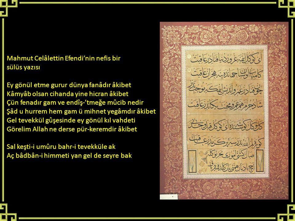Mahmut Celâlettin Efendi'nin nefis bir sülüs yazısı Ey gönül etme gurur dünya fanâdır âkibet Kâmyâb olsan cihanda yine hicran âkibet Çün fenadır gam v