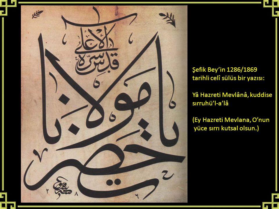 Şefik Bey'in 1286/1869 tarihli celî sülüs bir yazısı: Yâ Hazreti Mevlânâ, kuddise sırruhü'l-a'lâ (Ey Hazreti Mevlana, O'nun yüce sırrı kutsal olsun.)