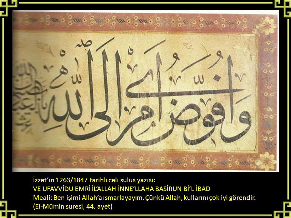 İzzet'in 1263/1847 tarihli celi sülüs yazısı: VE UFAVVİDU EMRİ İL'ALLAH İNNE'LLAHA BASİRUN Bİ'L İBAD Meali: Ben işimi Allah'a ısmarlayayım. Çünkü Alla