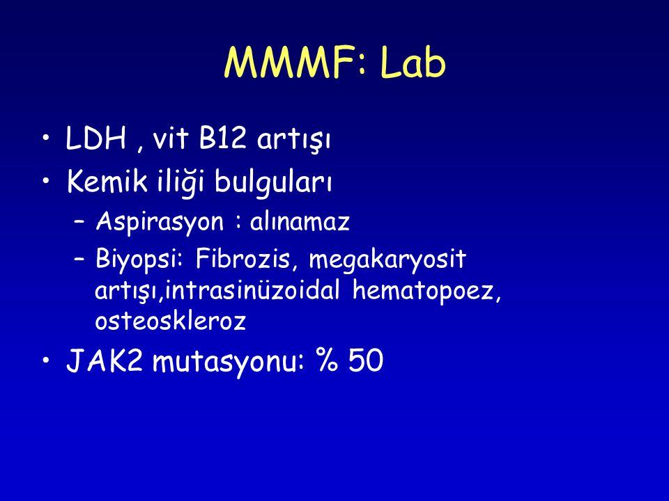 LDH, vit B12 artışı Kemik iliği bulguları –Aspirasyon : alınamaz –Biyopsi: Fibrozis, megakaryosit artışı,intrasinüzoidal hematopoez, osteoskleroz JAK2 mutasyonu: % 50 MMMF: Lab