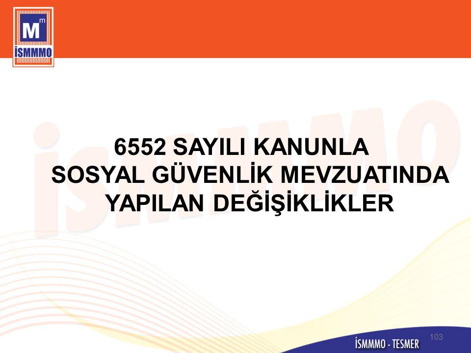 6552 SAYILI KANUNLA SOSYAL GÜVENLİK MEVZUATINDA YAPILAN DEĞİŞİKLİKLER 103