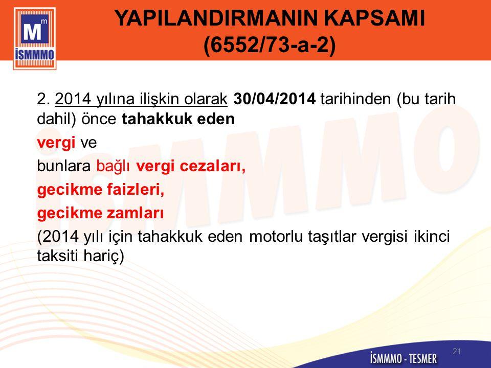 YAPILANDIRMANIN KAPSAMI (6552/73-a-2) 2. 2014 yılına ilişkin olarak 30/04/2014 tarihinden (bu tarih dahil) önce tahakkuk eden vergi ve bunlara bağlı v