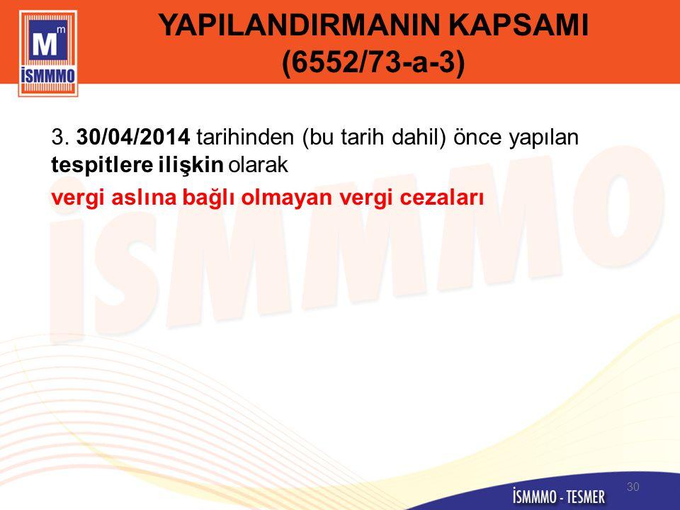 YAPILANDIRMANIN KAPSAMI (6552/73-a-3) 3. 30/04/2014 tarihinden (bu tarih dahil) önce yapılan tespitlere ilişkin olarak vergi aslına bağlı olmayan verg
