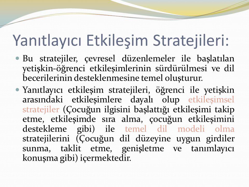 Yanıtlayıcı Etkileşim Stratejileri: Bu stratejiler, çevresel düzenlemeler ile başlatılan yetişkin-öğrenci etkileşimlerinin sürdürülmesi ve dil beceril