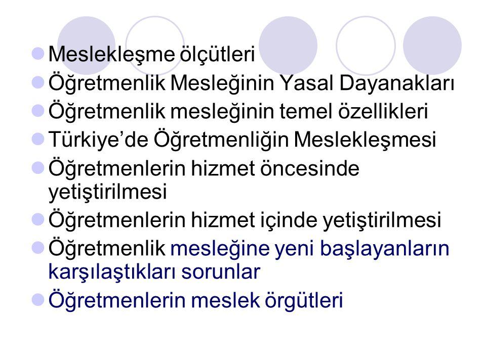 Meslekleşme ölçütleri Öğretmenlik Mesleğinin Yasal Dayanakları Öğretmenlik mesleğinin temel özellikleri Türkiye'de Öğretmenliğin Meslekleşmesi Öğretmenlerin hizmet öncesinde yetiştirilmesi Öğretmenlerin hizmet içinde yetiştirilmesi Öğretmenlik mesleğine yeni başlayanların karşılaştıkları sorunlar Öğretmenlerin meslek örgütleri