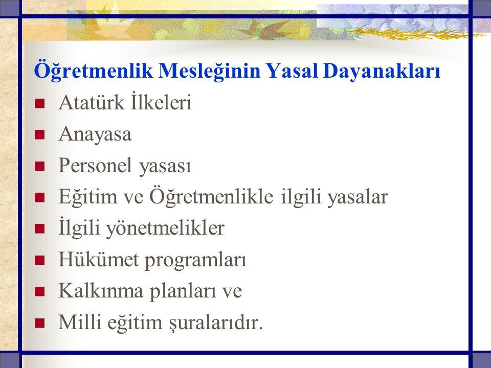 Öğretmenlik Mesleğinin Yasal Dayanakları Atatürk İlkeleri Anayasa Personel yasası Eğitim ve Öğretmenlikle ilgili yasalar İlgili yönetmelikler Hükümet programları Kalkınma planları ve Milli eğitim şuralarıdır.