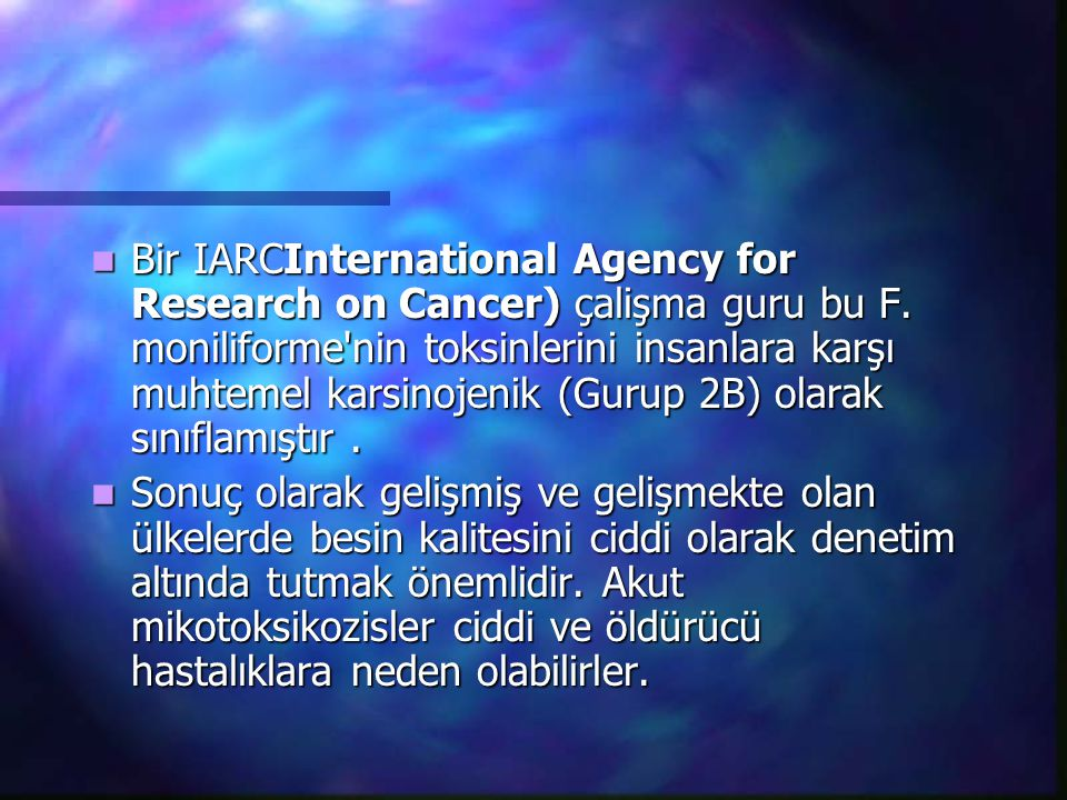 Bir IARCInternational Agency for Research on Cancer) çalişma guru bu F. moniliforme'nin toksinlerini insanlara karşı muhtemel karsinojenik (Gurup 2B)