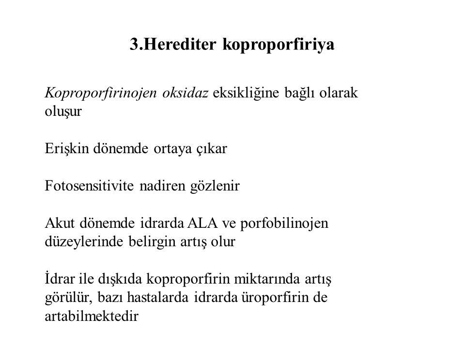 3.Herediter koproporfiriya Koproporfirinojen oksidaz eksikliğine bağlı olarak oluşur Erişkin dönemde ortaya çıkar Fotosensitivite nadiren gözlenir Akut dönemde idrarda ALA ve porfobilinojen düzeylerinde belirgin artış olur İdrar ile dışkıda koproporfirin miktarında artış görülür, bazı hastalarda idrarda üroporfirin de artabilmektedir