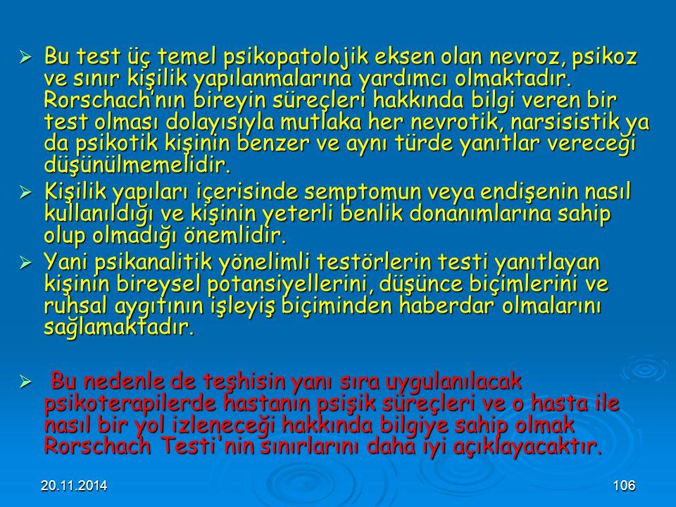 20.11.2014106  Bu test üç temel psikopatolojik eksen olan nevroz, psikoz ve sınır kişilik yapılanmalarına yardımcı olmaktadır. Rorschach'nın bireyin