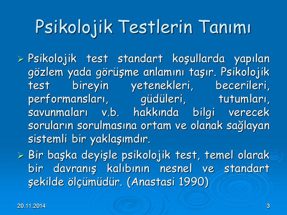 20.11.20143 Psikolojik Testlerin Tanımı  Psikolojik test standart koşullarda yapılan gözlem yada görüşme anlamını taşır. Psikolojik test bireyin yete