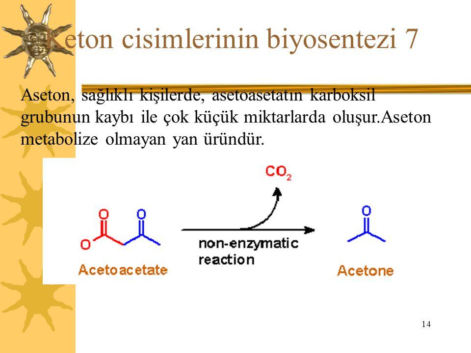 14 Keton cisimlerinin biyosentezi 7 Aseton, sağlıklı kişilerde, asetoasetatın karboksil grubunun kaybı ile çok küçük miktarlarda oluşur.Aseton metabol