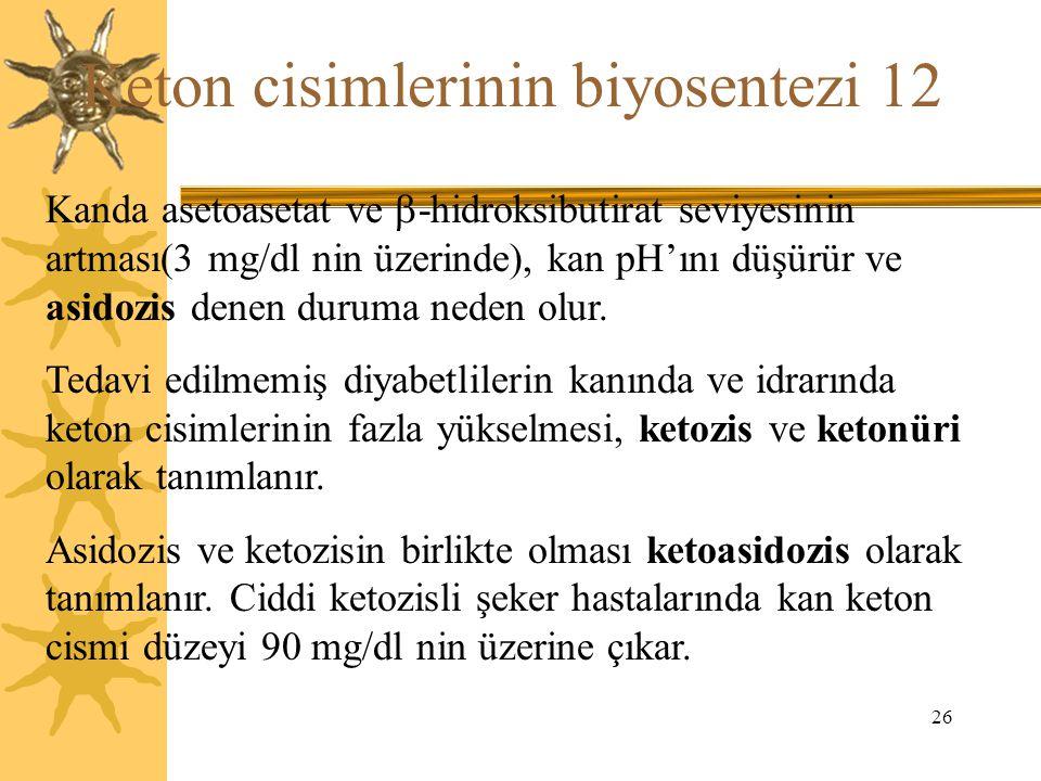 26 Keton cisimlerinin biyosentezi 12 Kanda asetoasetat ve  -hidroksibutirat seviyesinin artması(3 mg/dl nin üzerinde), kan pH'ını düşürür ve asidozis