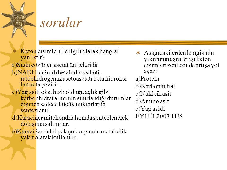 sorular  Keton cisimleri ile ilgili olarak hangisi yanlıştır? a)Suda çözünen asetat üniteleridir. b)NADH bağımlı betahidroksibüti- ratdehidrogenaz as
