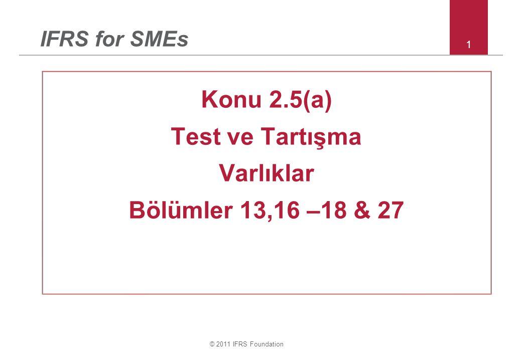 © 2011 IFRS Foundation 1 IFRS for SMEs Konu 2.5(a) Test ve Tartışma Varlıklar Bölümler 13,16 –18 & 27