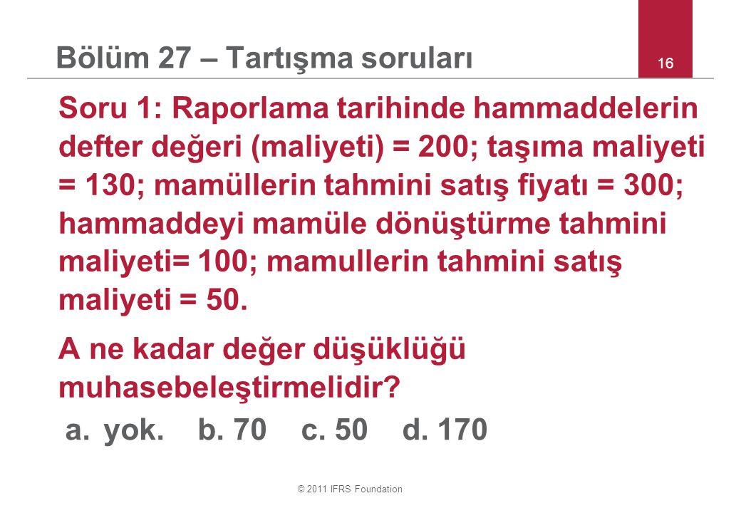 © 2011 IFRS Foundation 16 Bölüm 27 – Tartışma soruları Soru 1: Raporlama tarihinde hammaddelerin defter değeri (maliyeti) = 200; taşıma maliyeti = 130; mamüllerin tahmini satış fiyatı = 300; hammaddeyi mamüle dönüştürme tahmini maliyeti= 100; mamullerin tahmini satış maliyeti = 50.