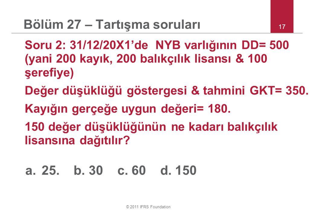 © 2011 IFRS Foundation 17 Bölüm 27 – Tartışma soruları Soru 2: 31/12/20X1'de NYB varlığının DD= 500 (yani 200 kayık, 200 balıkçılık lisansı & 100 şerefiye) Değer düşüklüğü göstergesi & tahmini GKT= 350.