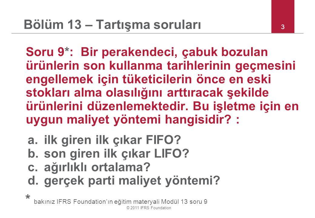 © 2011 IFRS Foundation 3 Bölüm 13 – Tartışma soruları Soru 9*: Bir perakendeci, çabuk bozulan ürünlerin son kullanma tarihlerinin geçmesini engellemek için tüketicilerin önce en eski stokları alma olasılığını arttıracak şekilde ürünlerini düzenlemektedir.