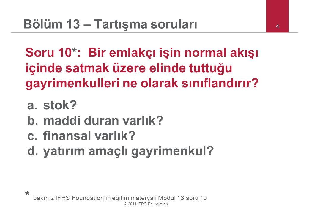 © 2011 IFRS Foundation 4 Bölüm 13 – Tartışma soruları Soru 10*: Bir emlakçı işin normal akışı içinde satmak üzere elinde tuttuğu gayrimenkulleri ne olarak sınıflandırır.