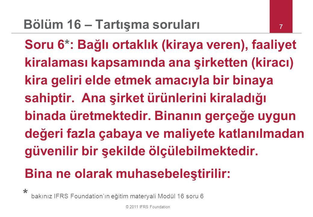 © 2011 IFRS Foundation 8 Bölüm 16 – Tartışma soruları Soru 6 devamı : a.Bağlı ortaklık tarafından maddi duran varlık olarak muhasebeleştirir & grup tarafından yatırım amaçlı gayrimenkul olarak muhasebeleştirilir.