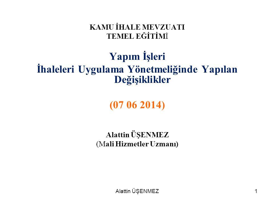 Alattin ÜŞENMEZ1 KAMU İHALE MEVZUATI TEMEL EĞİTİMİ Yapım İşleri İhaleleri Uygulama Yönetmeliğinde Yapılan Değişiklikler (07 06 2014) Alattin ÜŞENMEZ (