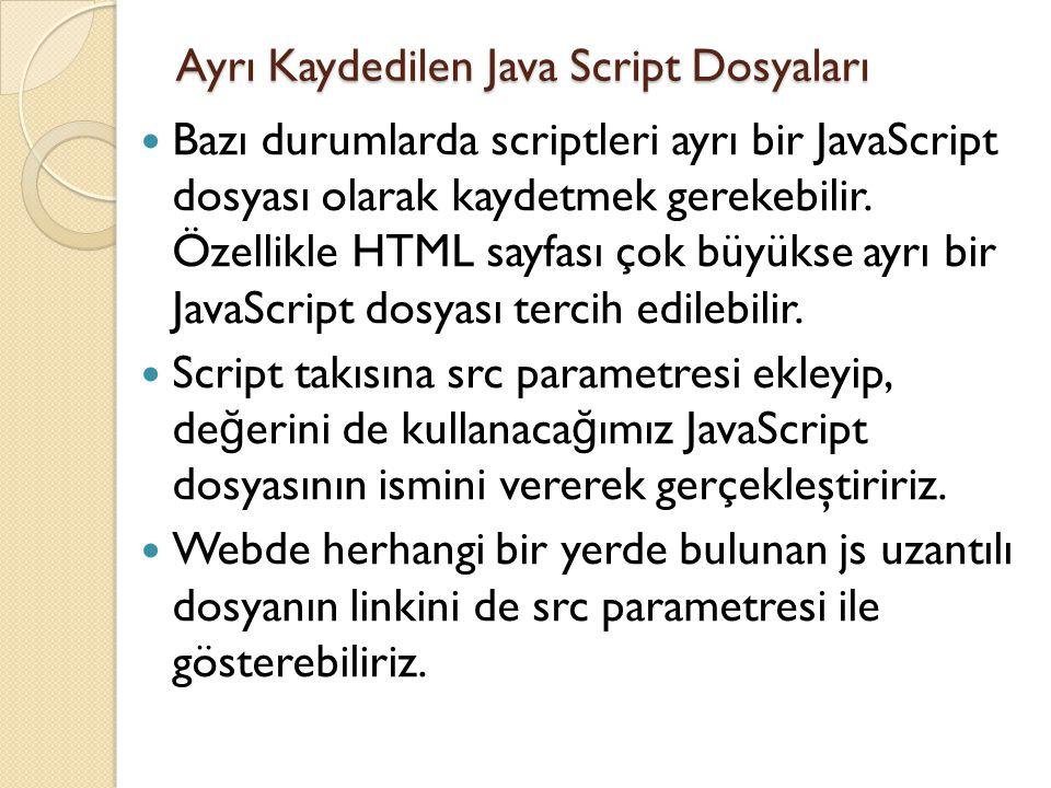 Ayrı Kaydedilen Java Script Dosyaları Bazı durumlarda scriptleri ayrı bir JavaScript dosyası olarak kaydetmek gerekebilir. Özellikle HTML sayfası çok