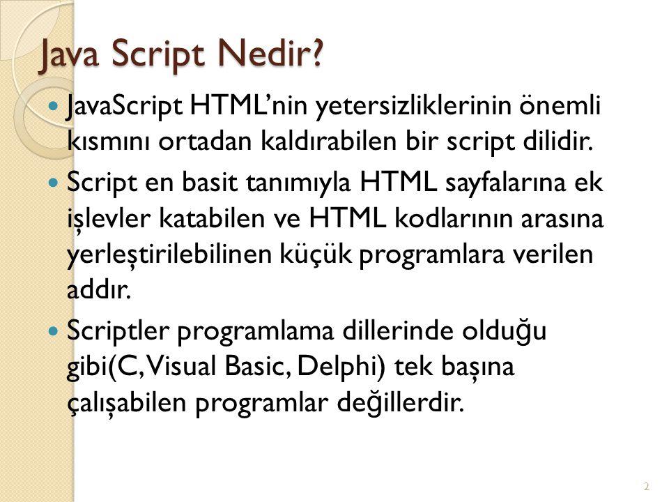 Java Script Nedir? JavaScript HTML'nin yetersizliklerinin önemli kısmını ortadan kaldırabilen bir script dilidir. Script en basit tanımıyla HTML sayfa