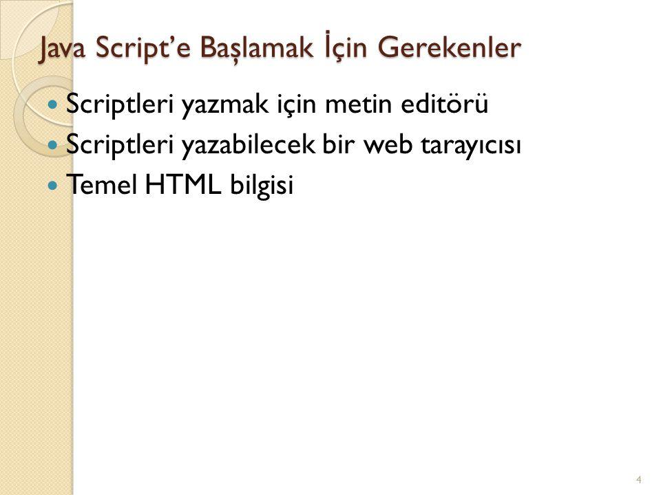 Java Script'e Başlamak İ çin Gerekenler Scriptleri yazmak için metin editörü Scriptleri yazabilecek bir web tarayıcısı Temel HTML bilgisi 4