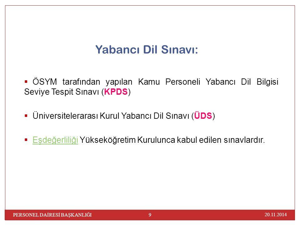 20.11.2014 PERSONEL DAİRESİ BAŞKANLIĞI 9 Yabancı Dil Sınavı:  ÖSYM tarafından yapılan Kamu Personeli Yabancı Dil Bilgisi Seviye Tespit Sınavı (KPDS)  Üniversitelerarası Kurul Yabancı Dil Sınavı (ÜDS)  Eşdeğerliliği Yükseköğretim Kurulunca kabul edilen sınavlardır.Eşdeğerliliği