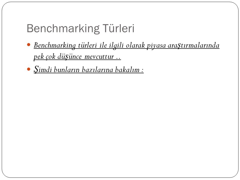 Benchmarking Türleri Benchmarking türleri ile ilgili olarak piyasa ara ş tırmalarında pek çok dü ş ünce mevcuttur.. Ş imdi bunların bazılarına bakalım