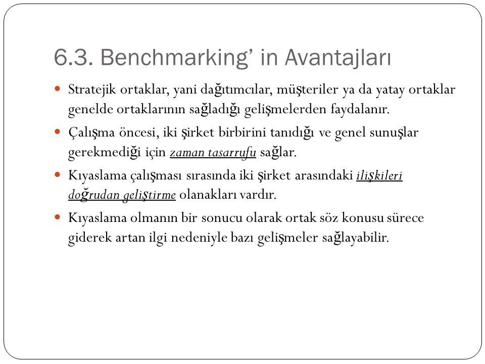 6.3. Benchmarking' in Avantajları Stratejik ortaklar, yani da ğ ıtımcılar, mü ş teriler ya da yatay ortaklar genelde ortaklarının sa ğ ladı ğ ı geli ş