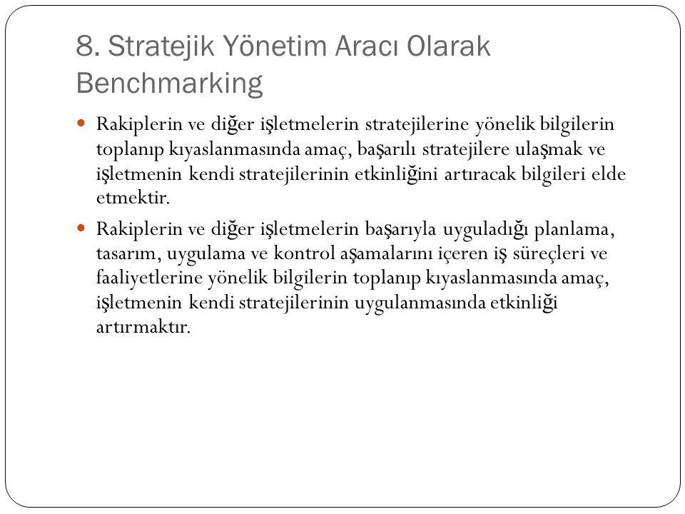 8. Stratejik Yönetim Aracı Olarak Benchmarking Rakiplerin ve di ğ er i ş letmelerin stratejilerine yönelik bilgilerin toplanıp kıyaslanmasında amaç, b