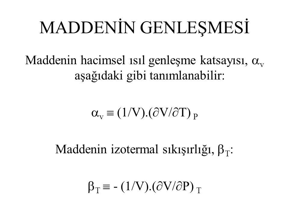 MADDENİN GENLEŞMESİ Maddenin hacimsel ısıl genleşme katsayısı,  v aşağıdaki gibi tanımlanabilir:  v  (1/V).(  V/  T) P Maddenin izotermal sıkışırlığı,  T :  T  - (1/V).(  V/  P) T