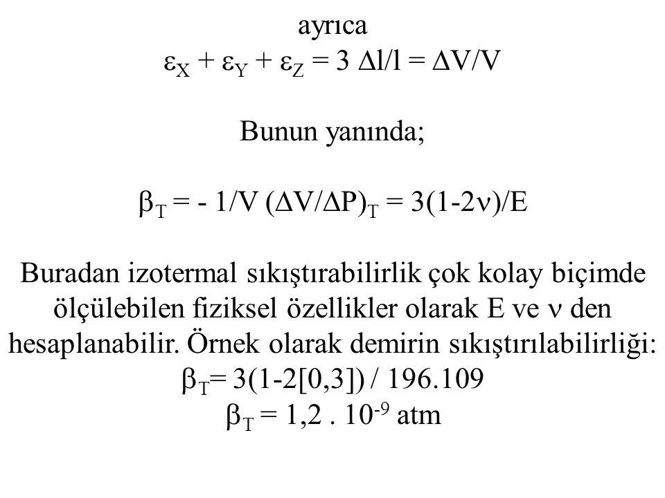 ayrıca  X +  Y +  Z = 3  l/l =  V/V Bunun yanında;  T = - 1/V (  V/  P) T = 3(1-2 )/E Buradan izotermal sıkıştırabilirlik çok kolay biçimde ölçülebilen fiziksel özellikler olarak E ve den hesaplanabilir.