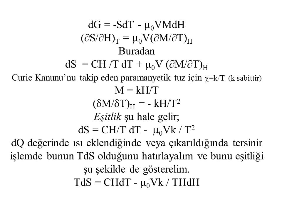 dG = -SdT -  0 VMdH (  S/  H) T =  0 V(  M/  T) H Buradan dS = CH /T dT +  0 V (  M/  T) H Curie Kanunu'nu takip eden paramanyetik tuz için  =k/T (k sabittir) M = kH/T (  M/  T) H = - kH/T 2 Eşitlik şu hale gelir; dS = CH/T dT -  0 Vk / T 2 dQ değerinde ısı eklendiğinde veya çıkarıldığında tersinir işlemde bunun TdS olduğunu hatırlayalım ve bunu eşitliği şu şekilde de gösterelim.