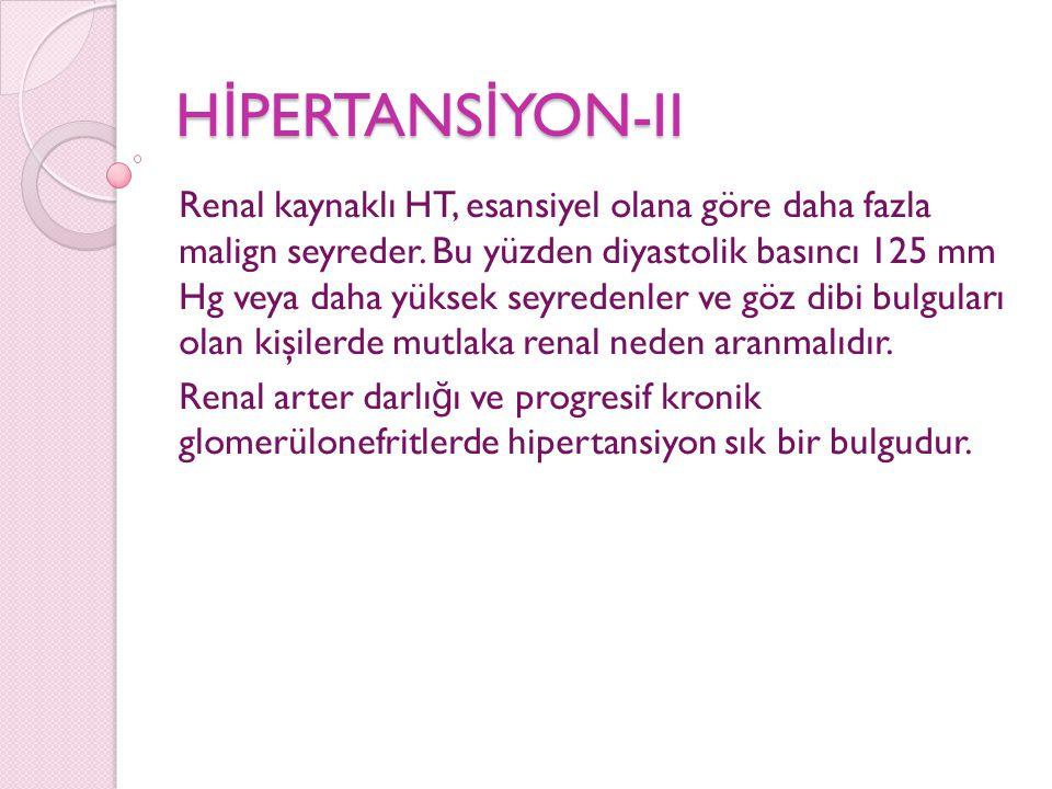 H İ PERTANS İ YON-II Renal kaynaklı HT, esansiyel olana göre daha fazla malign seyreder. Bu yüzden diyastolik basıncı 125 mm Hg veya daha yüksek seyre
