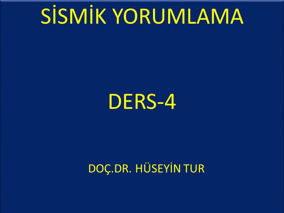 SİSMİK YORUMLAMA DERS-4 DOÇ.DR. HÜSEYİN TUR SİSMİK YORUMLAMA DERS-4 DOÇ.DR. HÜSEYİN TUR