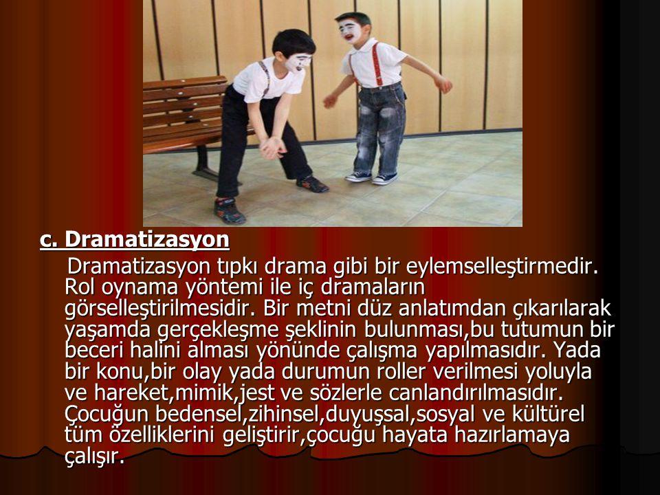 c. Dramatizasyon Dramatizasyon tıpkı drama gibi bir eylemselleştirmedir. Rol oynama yöntemi ile iç dramaların görselleştirilmesidir. Bir metni düz anl