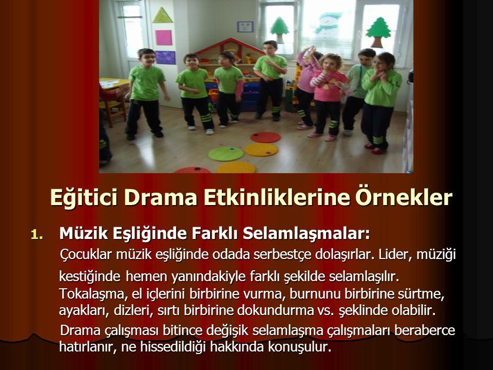 Eğitici Drama Etkinliklerine Örnekler 1. Müzik Eşliğinde Farklı Selamlaşmalar: Çocuklar müzik eşliğinde odada serbestçe dolaşırlar. Lider, müziği kest
