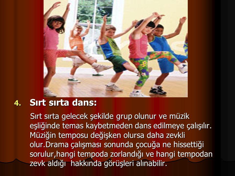 4. Sırt sırta dans: Sırt sırta gelecek şekilde grup olunur ve müzik eşliğinde temas kaybetmeden dans edilmeye çalışılır. Müziğin temposu değişken olur