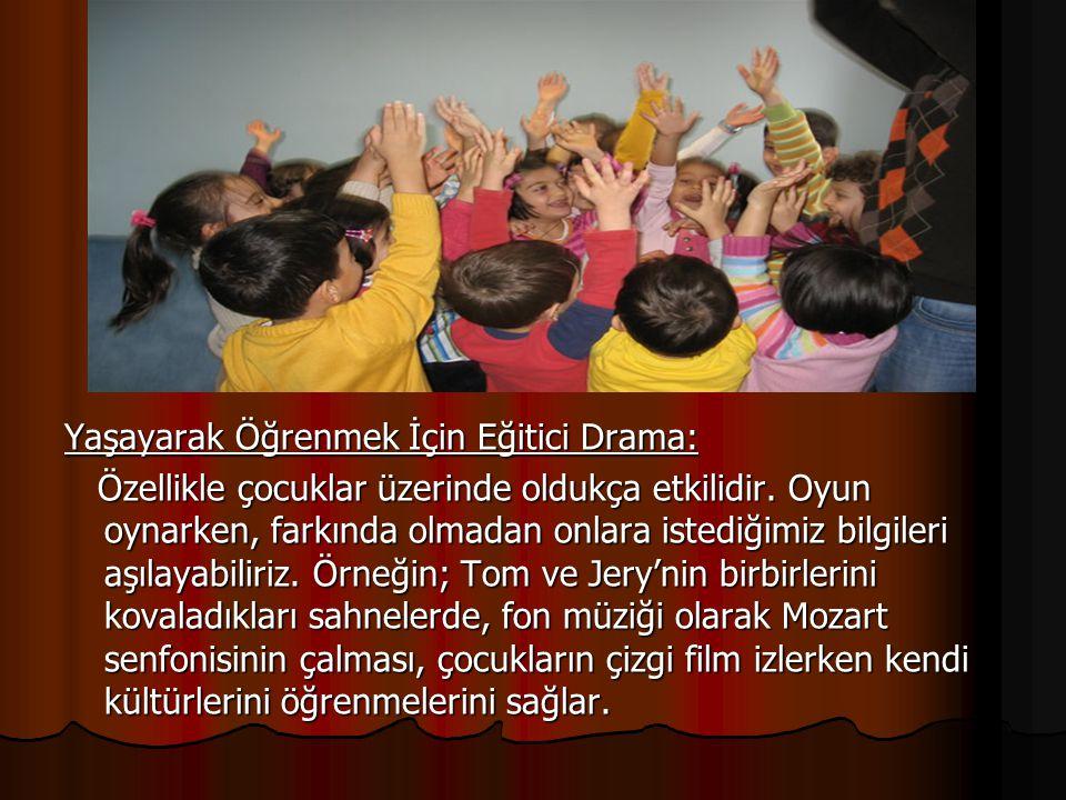Yaşayarak Öğrenmek İçin Eğitici Drama: Özellikle çocuklar üzerinde oldukça etkilidir. Oyun oynarken, farkında olmadan onlara istediğimiz bilgileri aşı