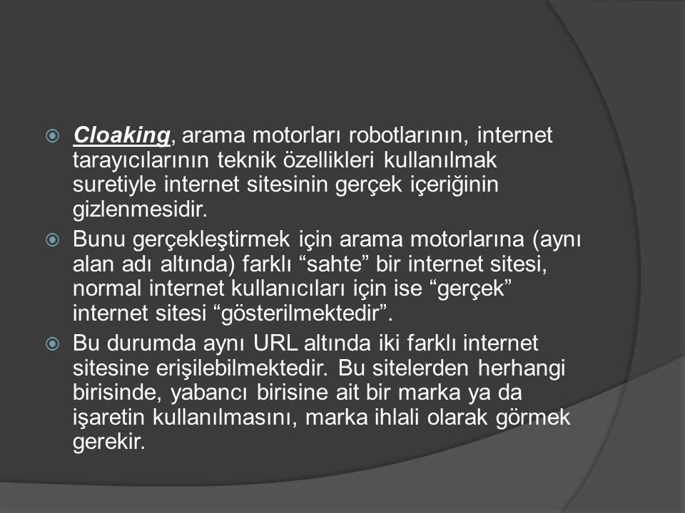  Cloaking, arama motorları robotlarının, internet tarayıcılarının teknik özellikleri kullanılmak suretiyle internet sitesinin gerçek içeriğinin gizle
