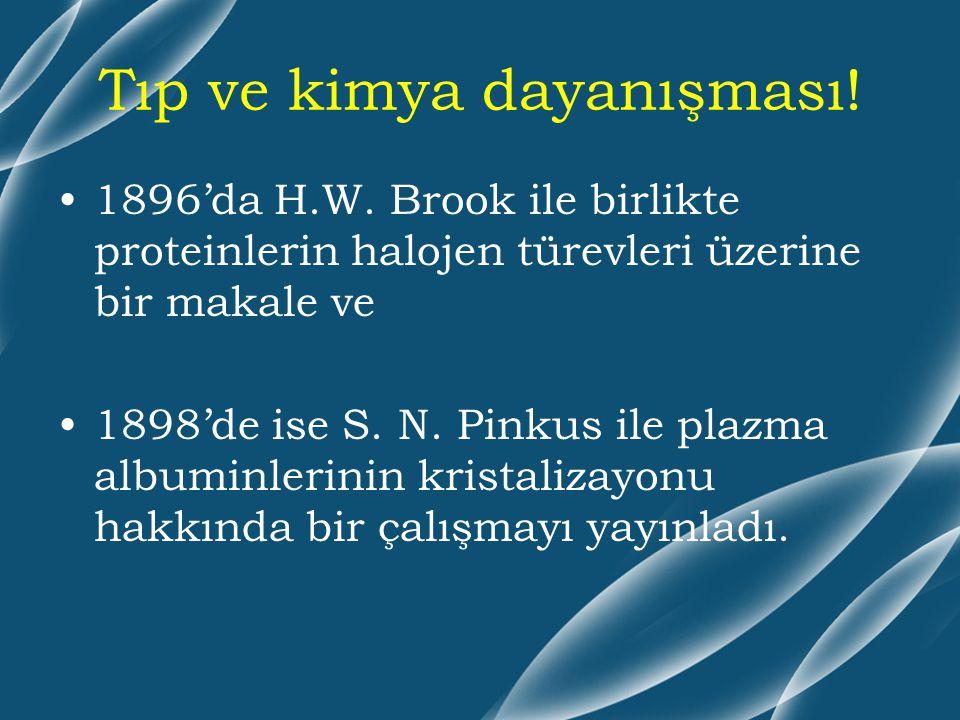 Tıp ve kimya dayanışması! 1896'da H.W. Brook ile birlikte proteinlerin halojen türevleri üzerine bir makale ve 1898'de ise S. N. Pinkus ile plazma alb