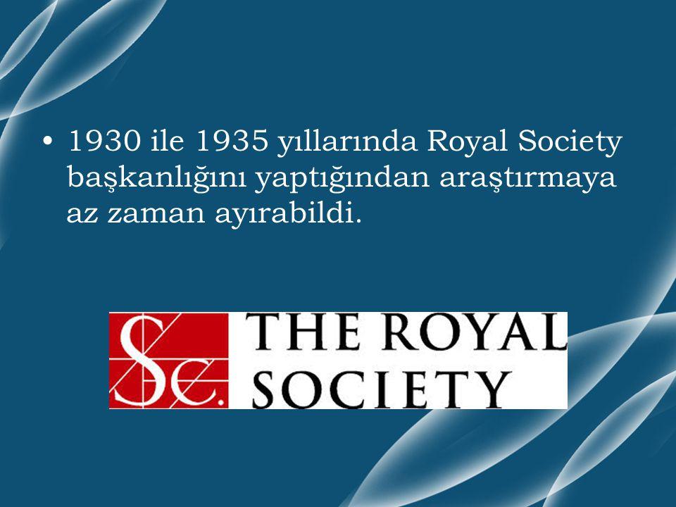 1930 ile 1935 yıllarında Royal Society başkanlığını yaptığından araştırmaya az zaman ayırabildi.